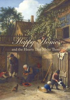 Happy Homes & the Hearts That Make Them (Samuel Smiles). Originally printed in 1882. 5 stars! Barnes & Noble writes a great overview. Promotes such old-fashioned virtues as honor, duty, honesty, hard work. Old-fashioned, but needed more than ever in a modern world gone mad w/ corruption/superficiality. A must-have for families everywhere. inspiring practical wisdom that can make a real difference in the life of anyone who takes the time / care to put it into use.