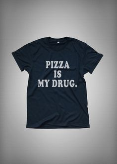 Pizza is my drug • Sweatshirt • Clothes Casual Outift for • teens • movies • girls • women •. summer • fall • spring • winter • outfit ideas • hipster • dates • school • parties • Tumblr Teen Fashion Print Tee Shirt