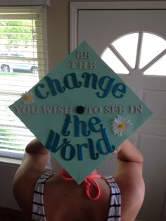 Be the change you wish to see in the world :) graduation cap!