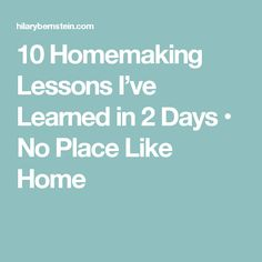 10 Homemaking Lessons I've Learned in 2 Days • No Place Like Home
