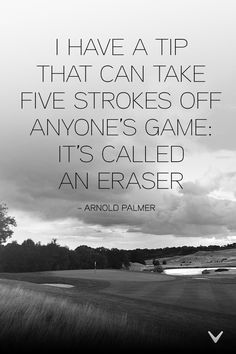 """""""I have a tip that can take five strokes off anyone's game. It's called an eraser."""" - #ArnoldPalmer"""