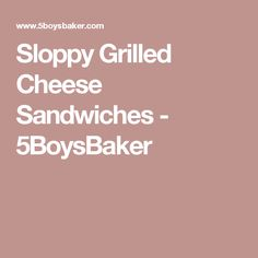 Sloppy Grilled Cheese Sandwiches - 5BoysBaker