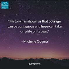 """""""History has shown us that courage can be contagious and hope can take on a life of its own.""""   - Michelle Obama #quotes #quotler #quote #quoteoftheday"""