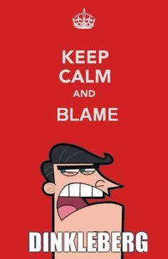 keep calm and blame....DINKLEBURG