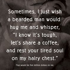 "Sometimes, I just wish a bearded man would hug me and whisper, ""I know it's tough, let's share a coffee, and rest your tired soul on my hairy chest."" That would be five million dollars to me. #FiveMillionDollars #Coffee #Beards"