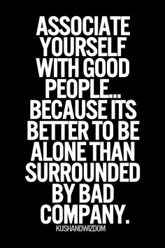 Associate yourself with good people..