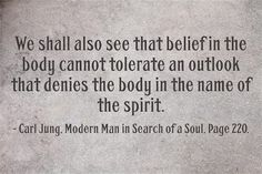 We shall also see that belief in the body cannot tolerate an outlook that denies the body in the name of the spirit. ~Carl Jung, Modern Man in Search of a Soul, Pages C G Jung, Carl Jung Quotes, Gestalt Therapy, Humanistic Psychology, Abraham Maslow, Heart And Mind, Spiritual Life, Modern Man, Thought Provoking