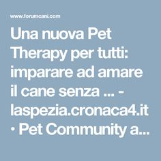 Una nuova Pet Therapy per tutti: imparare ad amare il cane senza ... - laspezia.cronaca4.it • Pet Community and Social Network