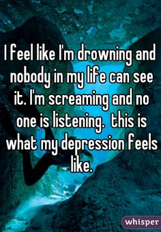 I feel like I'm drowning and nobody in my life can see it. I'm screaming and no one is listening.  this is what my depression feels like.