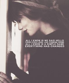 all i know is we said hello. your eyes look like coming home. all i know is a simple name. everything has changed. - taylor swift, everything has changed