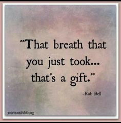 That breath you just took...that's a gift. -Rob Bell