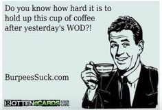 Do you know how hard it is to hold up this cup of coffee after yesterday's WOD?