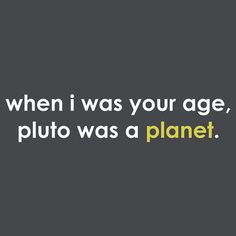 For Emma (LOL!)    Our kids will think we are ancient! And even worse now that pluto is a planet AGAIN, we can tell our kids, when I was younger they made Pluto a planet.