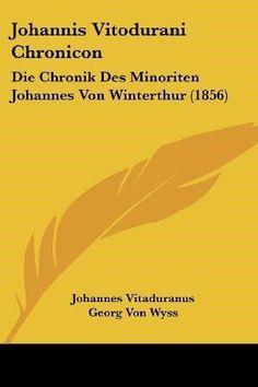 Johannis Vitodurani Chronicon: Die Chronik Des Minoriten Johannes Von Winterthur (1856)