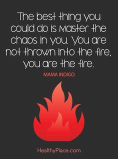 Quote on mental health: The best thing you can do is master the chaos in you. You are not thrown into the fire, you are the fire – Mama Indigo. www.HealthyPlace.com