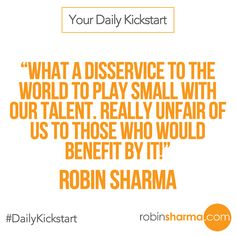 Your #DailyKickstart: What a disservice to the world to play small with our talent. Really unfair of us to those who would benefit by it!