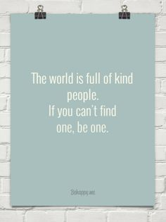 The world is full of kind people. If you can't find one, be one.