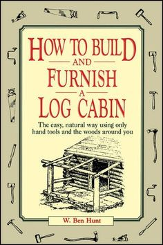 How to Build and Furnish a Log Cabin: The easy, natural way using only hand tools and the woods around you: W. Ben Hunt: 9780020016700: Amazon.com: Books