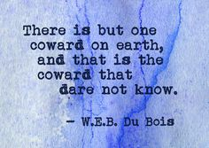There is but one coward on this earth, and that is the coward that dare not know.  WEB Dubois