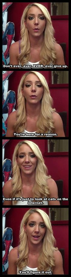 The inspirational Jenna Marbles. I need to add to this that no matter who you are your reason for being here is MUCH more than looking at cats on the internet - but the sentiment is the same