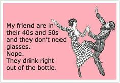 My friends are in their 40's & 50's and they don't need glasses. No, they just drink out of the bottle!