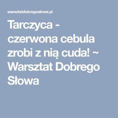Tarczyca - czerwona cebula zrobi z nią cuda! ~ Warsztat Dobrego Słowa