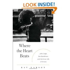 Where the Heart Beats: John Cage, Zen Buddhism, and the Inner Life of Artists: Kay Larson: 9781594203404: Amazon.com: Books