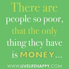 """""""There are people so poor, that the only thing they have is money."""" by deeplifequotes, via Flickr"""