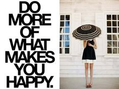 Do more of what makes you happy. :)