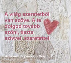 Hálát adok a mai napért. A világ szeretetből van szőve. A te dolgod tovább szőni, tiszta szívvel, szeretettel. Tartsd a szálirányt. Így szeretlek, Élet!    Köszönöm. Szeretlek ❤️ ⚜  Ho'oponoponoWay Magyarország ⚜  www.HooponoponoWay.hu
