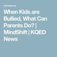 When Kids are Bullied, What Can Parents Do? | MindShift | KQED News