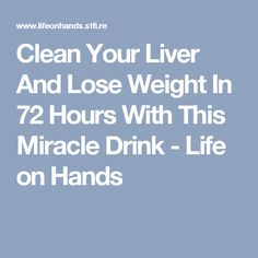 Clean Your Liver And Lose Weight In 72 Hours With This Miracle Drink - Life on Hands
