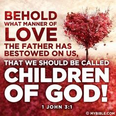 Behold what manner of love the Father has bestowed on us, that we should be called children of God! ~1 Corinthians 16:14