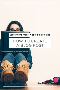 Using WordPress: How to Create a Blog Post - a step-by-step guide for beginners to make blogging on WordPress less overwhelming. | Kaleidoscope Blog