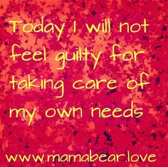 I will not feel guilty for taking care of my own needs. I am important. Self-love and self-compassion. www.mamabear.love