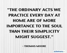 What ordinary act do you practice every day? The little things you do at home might have more importance than you think. Read this quote by Thomas Moore.