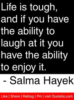 Life is tough, and if you have the ability to laugh at it you have the ability to enjoy it. - Salma Hayek #quotes #quotations