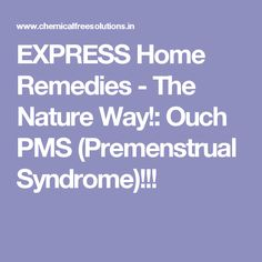 EXPRESS Home Remedies - The Nature Way!: Ouch PMS (Premenstrual Syndrome)!!!