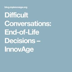 Difficult Conversations: End-of-Life Decisions – InnovAge