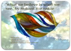 """""""What we beileve is what we see."""" by Sukant Ratnakar and TheArtofMyHeart.com"""