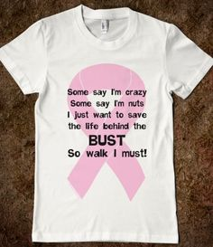 Some say I'm crazy, some say I'm nuts, I just want to save the person behind the bust, so walk I must with a pink ribbon background is a unique breast cancer design for breast cancer fundraisers.