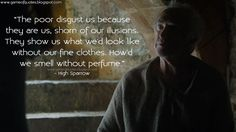 #HighSparrow: The poor disgust us because they are us, shorn of our illusions. They show us what we'd look like without our fine clothes. How'd we smell without perfume. http://gameofquotes.blogspot.rs/2016/06/the-poor-disgust-us-because-they-are-us.html #GameofThrones
