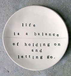 life is a balance of holding on and letting go.