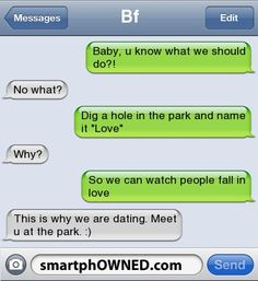 BfBaby, u know what we should do?! | No what? | Dig a hole in the park and name it 'Love' | Why? | So we can watch people fall in love | This is why we are dating. Meet u at the park. :)