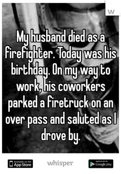 My husband died as a firefighter. Today was his birthday. On my way to work, his coworkers parked a firetruck on an over pass and saluted as I drove by.