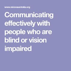 Communicating effectively with people who are blind or vision impaired basic straightforward advice on how to speak to a vision impaired person.