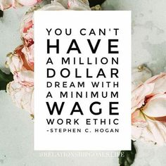 You can't have a million dollar dream with a minimum wage work ethic ❤