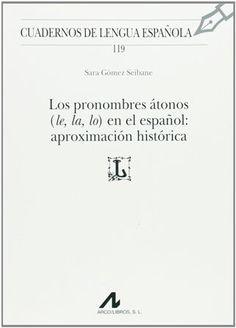 Los pronombres átonos (le, la, lo) en el español : aproximación histórica / Sara Gómez Seibane Publicación Madrid : Arco-Libros, D.L. 2013