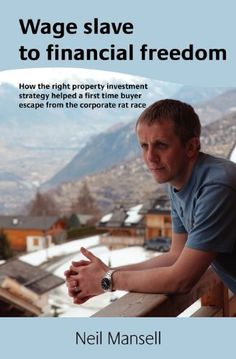 Wage Slave to Financial Freedom: How the Right Property Investment Strategy Helped a First Time Buyer Escape the Corporate Rat Race by Neil Mansell, http://www.amazon.co.uk/dp/0956880509/ref=cm_sw_r_pi_dp_RmbGsb1RQ20PN