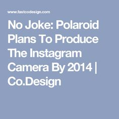 No Joke: Polaroid Plans To Produce The Instagram Camera By 2014 | Co.Design
